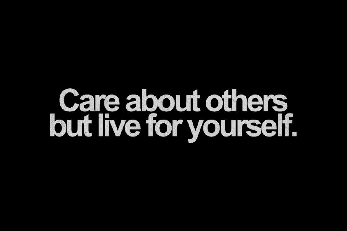 «Ζήσε για σένα και άσε τους άλλους να ζήσουν για τον εαυτό τους»